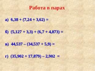а) 6,38 + (7,24 + 3,62) = б) (5,127 + 3,3) + (6,7 + 4,873) = в) 44,537 – (34