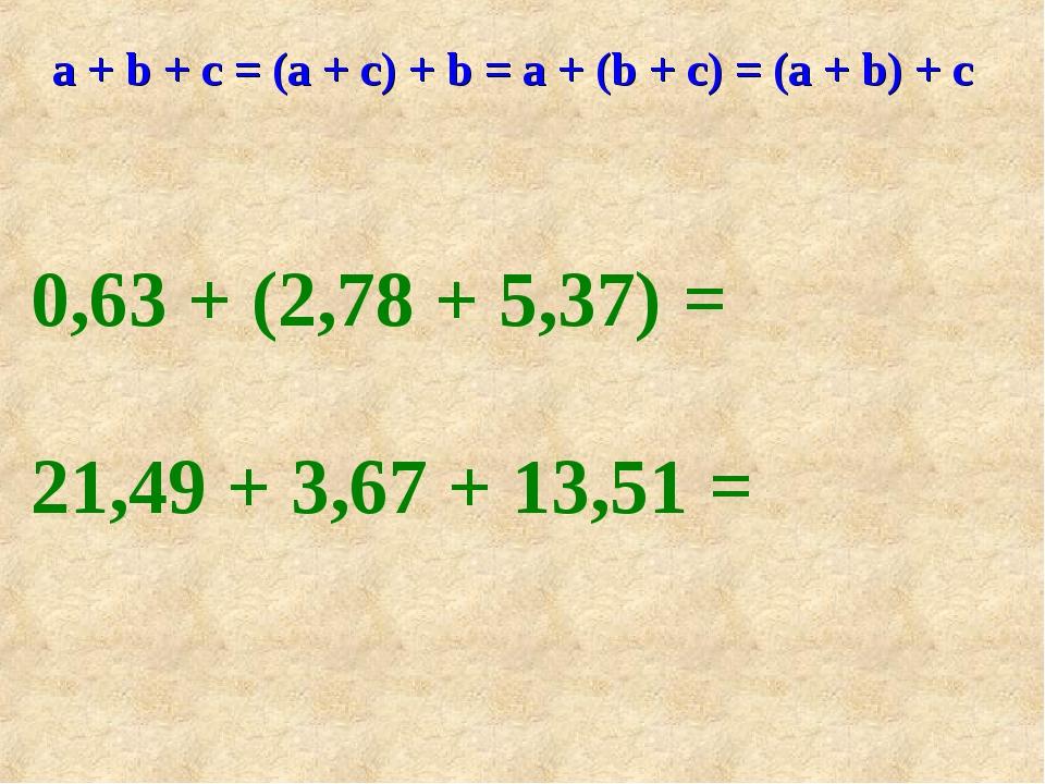 а + b + с = (а + с) + b = а + (b + с) = (а + b) + c 0,63 + (2,78 + 5,37) = 21...