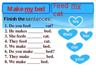Make my bed Feed my cat Finish the sentences: 1. Do you feed ______ cat? 2. H