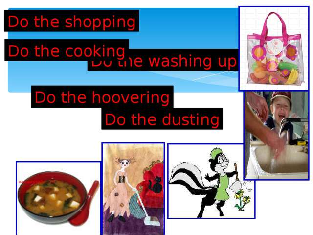 Do the dusting Do the shopping Do the hoovering Do the washing up Do the cook...