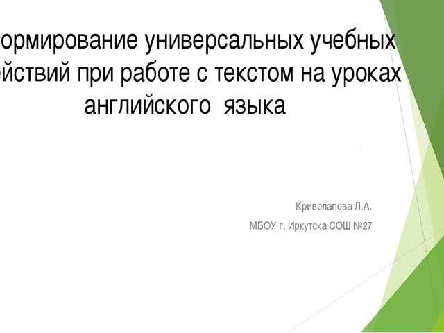 Криволапова Л.А. МБОУ г. Иркутска СОШ №27 Формирование универсальных учебных...