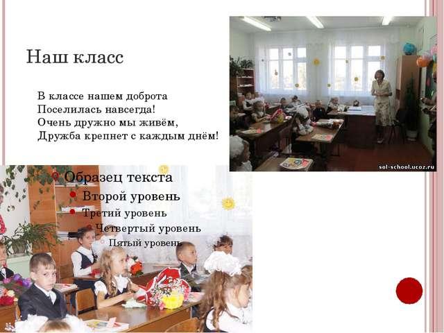 Наш класс В классе нашем доброта Поселилась навсегда! Очень дружно мы живём,...