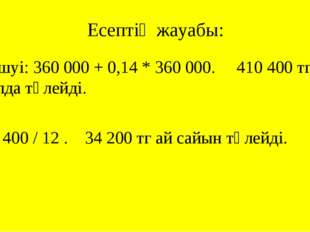 Есептің жауабы: Шешуі: 360 000 + 0,14 * 360 000. 410 400 тг бір жылда төлейді