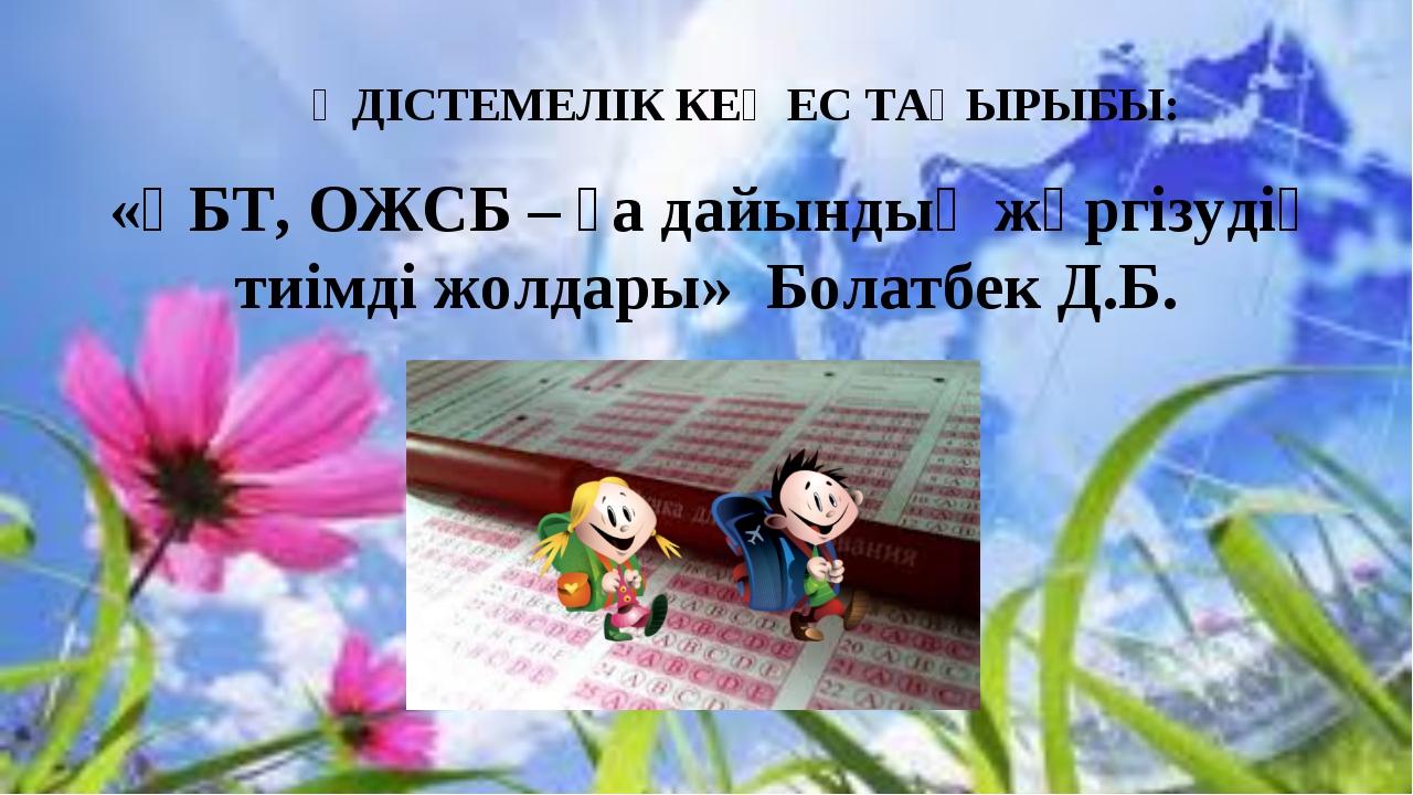 ӘДІСТЕМЕЛІК КЕҢЕС ТАҚЫРЫБЫ: «ҰБТ, ОЖСБ – ға дайындық жүргізудің тиімді жолда...