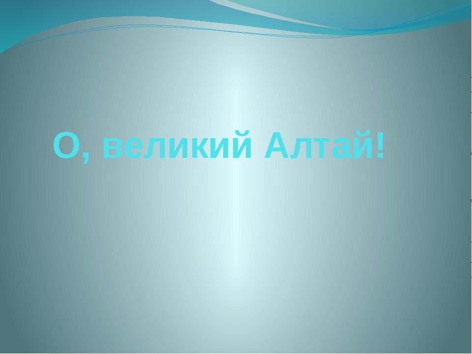 О, великий Алтай!