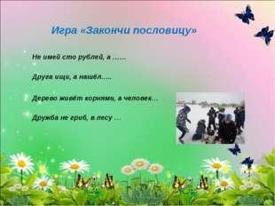 Игра «Закончи пословицу» Не имей сто рублей, а …… Друга ищи, а нашёл….. Дерев