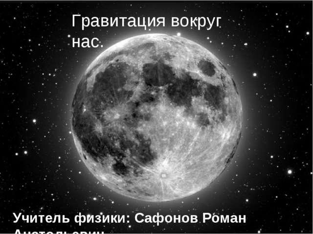 Гравитация вокруг нас. Учитель физики: Сафонов Роман Анатольевич.
