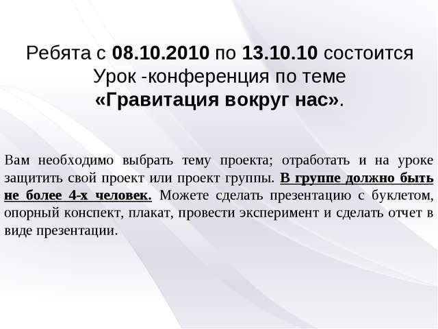 Ребята с 08.10.2010 по 13.10.10 состоится Урок -конференция по теме «Гравитац...