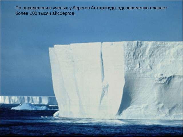 По определению ученых у берегов Антарктиды одновременно плавает более 100 тыс...