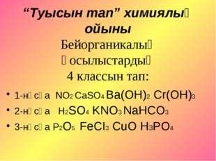 """""""Туысын тап"""" химиялық ойыны Бейорганикалық қосылыстардың 4 классын тап: 1-нұс"""