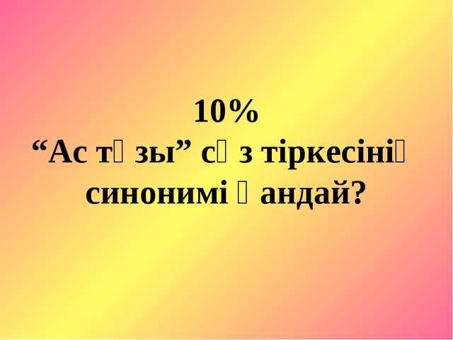 """10% """"Ас тұзы"""" сөз тіркесінің синонимі қандай?"""
