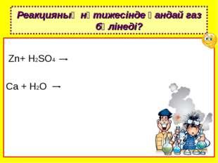 Zn+ H2SO4 Ca + H2O Реакцияның нәтижесінде қандай газ бөлінеді?