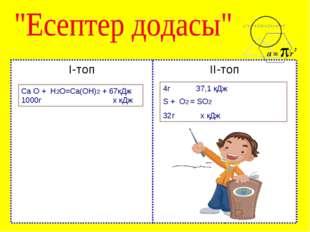 І-топ ІІ-топ Са О + Н2О=Са(ОН)2 + 67кДж 1000г х кДж 4г 37,1 кДж S + O2 = SO2