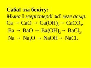 Сабақты бекіту: Мына өзгерістерді жүзеге асыр. Са → СаО → Са(ОН)2→ СаСО3. Ва
