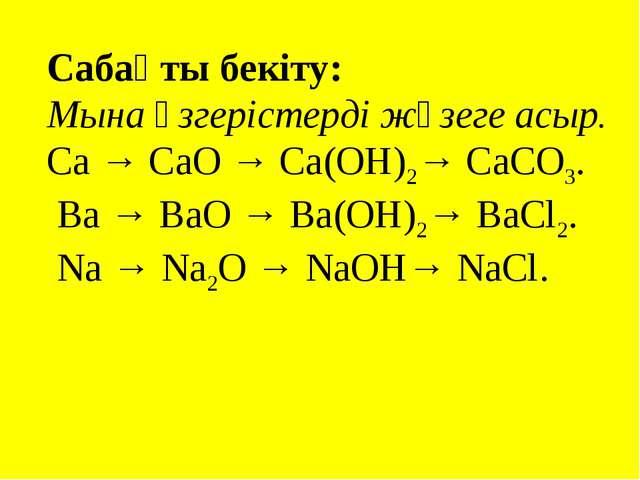 Сабақты бекіту: Мына өзгерістерді жүзеге асыр. Са → СаО → Са(ОН)2→ СаСО3. Ва...