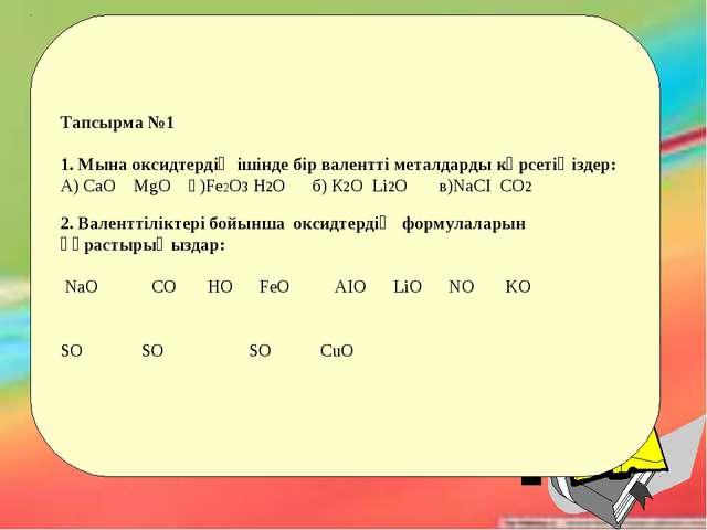 Тапсырма №1 1. Мына оксидтердің ішінде бір валентті металдарды көрсетіңіздер:...
