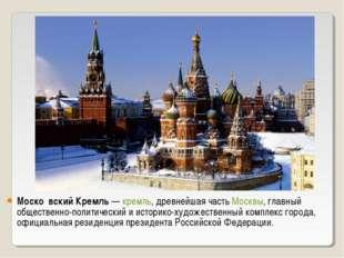 Моско́вский Кремль— кремль, древнейшая часть Москвы, главный общественно-пол