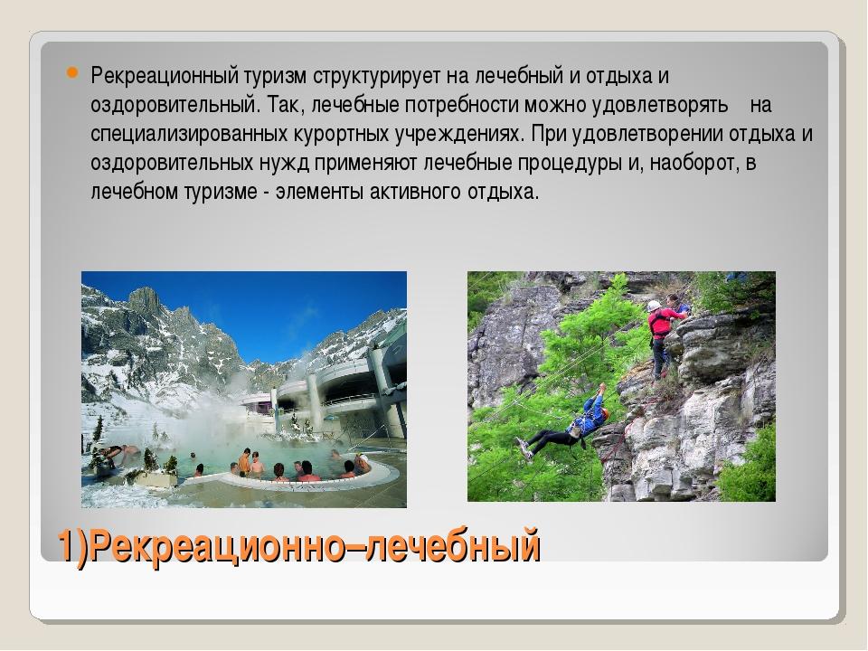 1)Рекреационно–лечебный Рекреационный туризм структурирует на лечебный и отды...