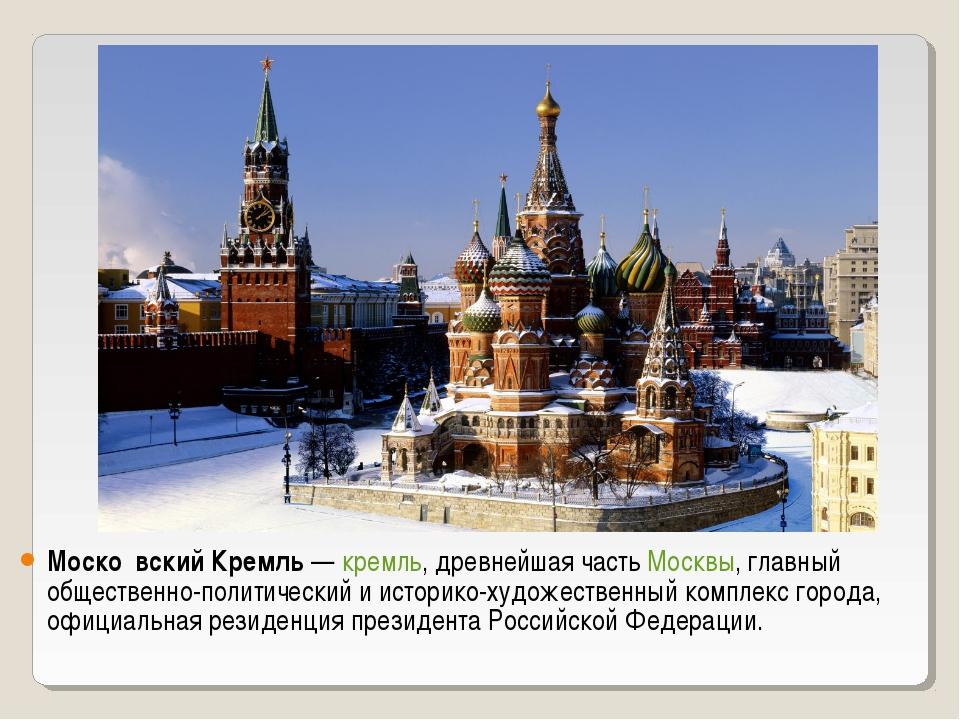 Моско́вский Кремль— кремль, древнейшая часть Москвы, главный общественно-пол...