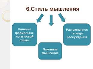 6.Стиль мышления Наличие формально-логической схемы Расчлененность хода рассу