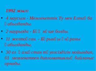 1992 жыл: 4 маусым - Мемлекеттік Ту мен Елтаңба қабылданды. 2 наурызда - БҰҰ