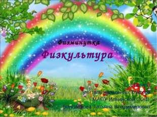 Физминутка Физкультура Составила учитель начальных классов МАОУ Ильинской СОШ