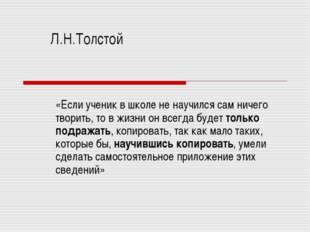 Л.Н.Толстой «Если ученик в школе не научился сам ничего творить, то в жизни о