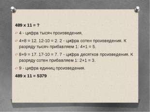 489 х 11 = ? 4 - цифра тысяч произведения, 4+8 = 12. 12-10 = 2. 2 - цифра со