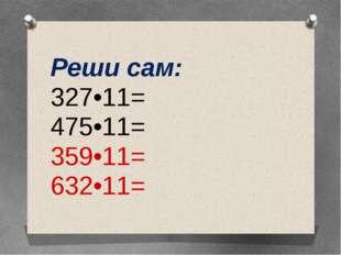 Реши сам: 327•11= 475•11= 359•11= 632•11=