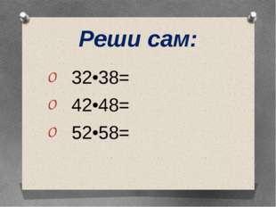 Реши сам: 32•38= 42•48= 52•58=