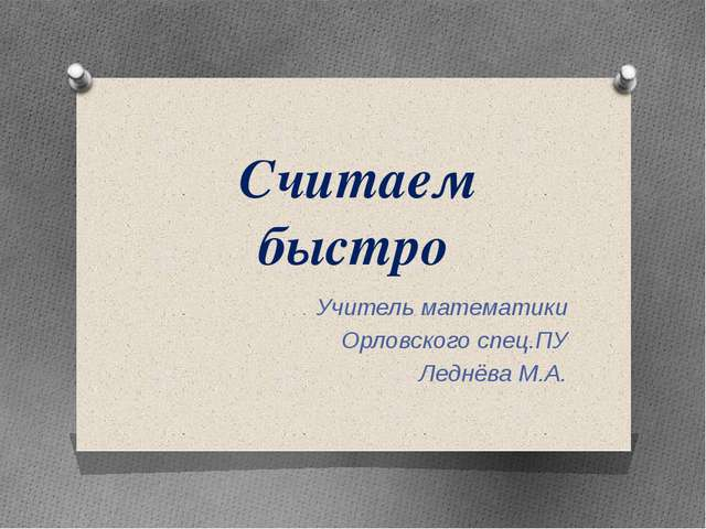 Считаем быстро Учитель математики Орловского спец.ПУ Леднёва М.А.