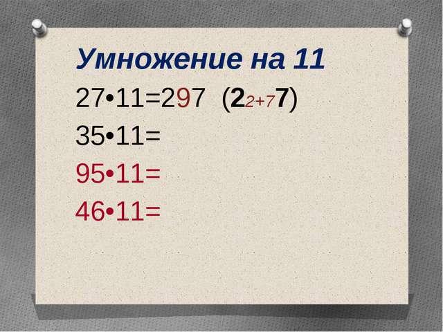 Умножение на 11 27•11=297 (22+77) 35•11= 95•11= 46•11=