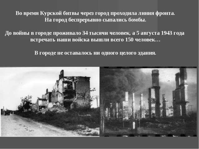 Во время Курской битвы через город проходила линия фронта. На город беспрерыв...