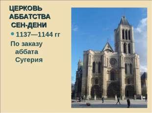 ЦЕРКОВЬ АББАТСТВА СЕН-ДЕНИ 1137—1144 гг По заказу аббата Сугерия