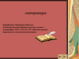 литература Разработчик :Короткова Наталья Владимировна,преподаватель русског