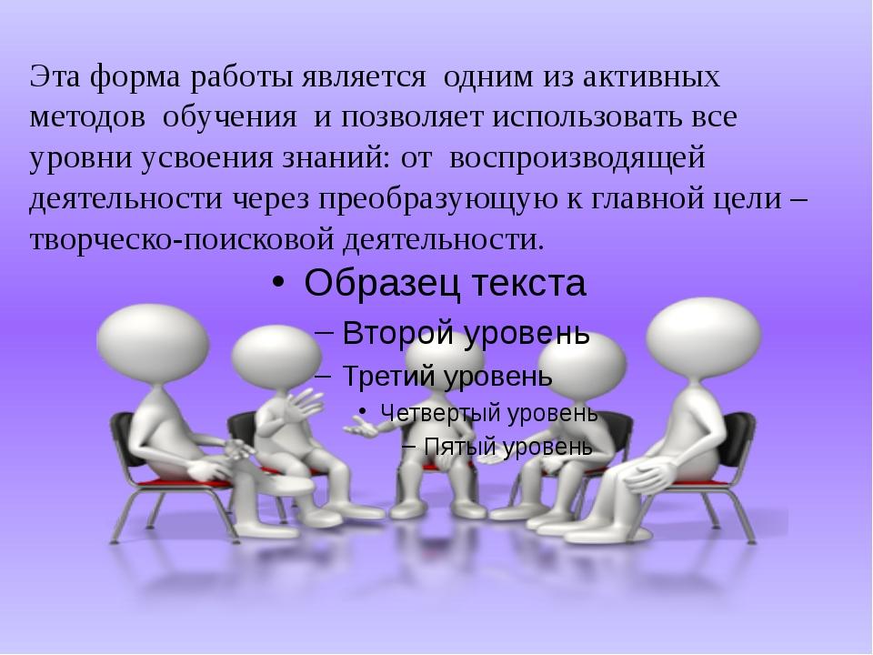 Эта форма работы является одним из активных методов обучения и позволяет исп...