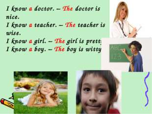 I know a doctor. – The doctor is nice. I know a teacher. – The teacher is wis