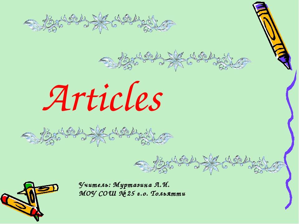 Articles Учитель: Муртазина Л.И. МОУ СОШ № 25 г.о. Тольятти