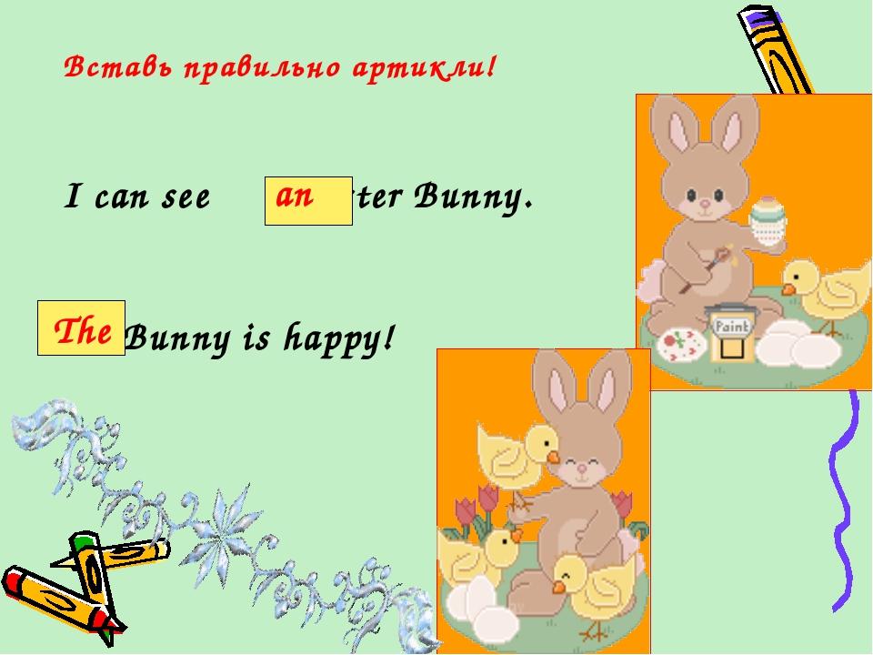 Вставь правильно артикли! I can see Easter Bunny. Bunny is happy! an The