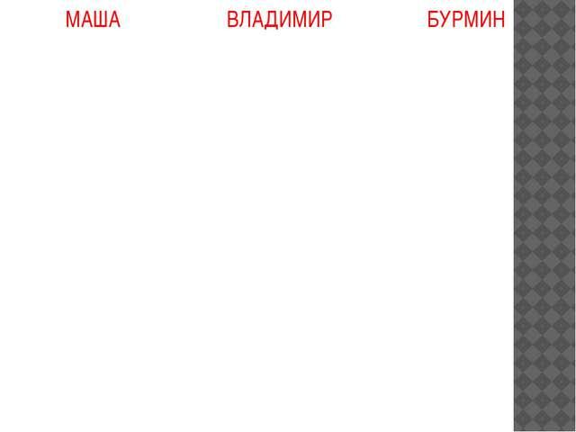 МАША ВЛАДИМИР БУРМИН