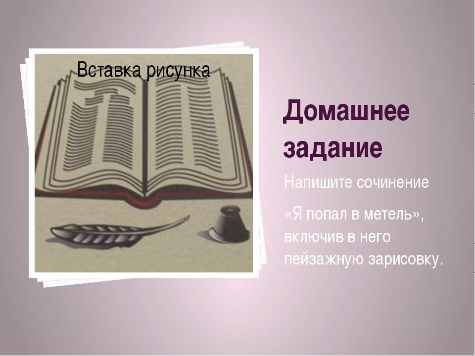 Домашнее задание Напишите сочинение «Я попал в метель», включив в него пейзаж...