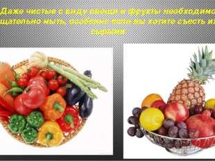 Даже чистые с виду овощи и фрукты необходимо тщательно мыть, особенно если вы