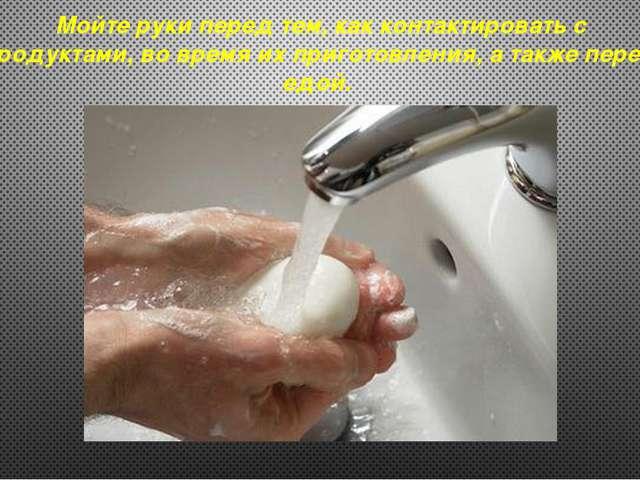 Мойте руки перед тем, как контактировать с продуктами, во время их приготовле...