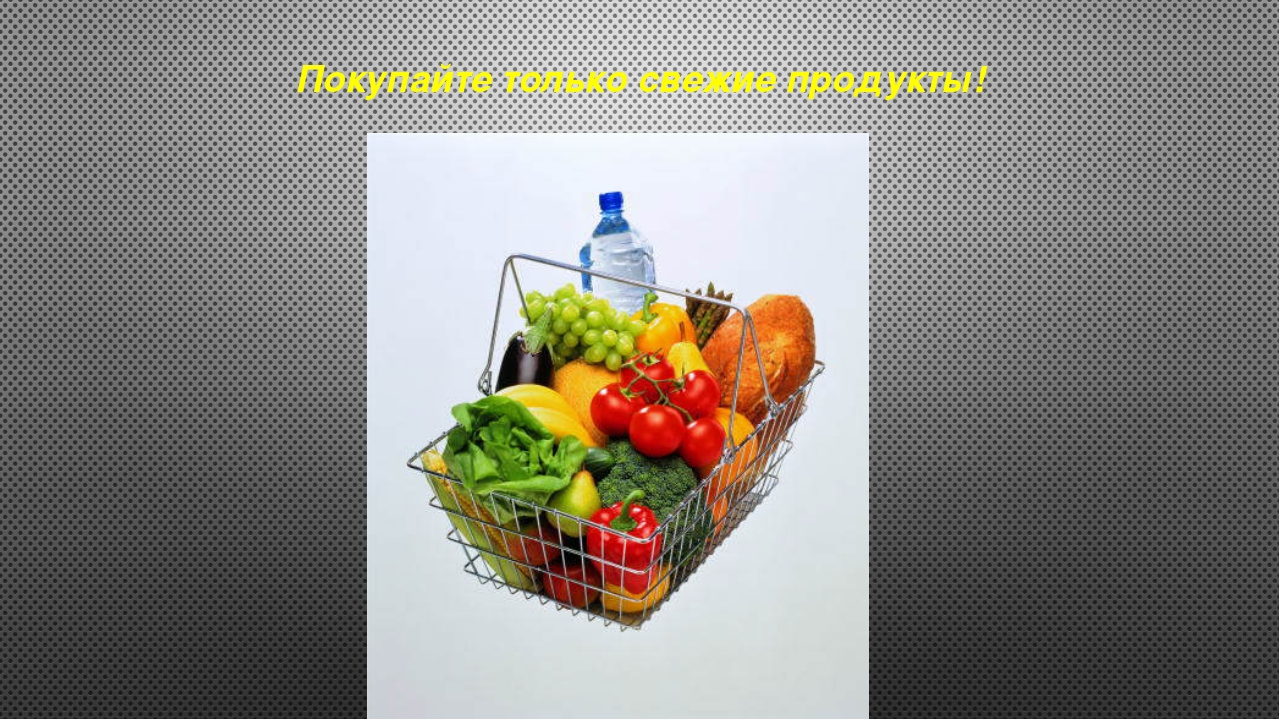 Покупайте только свежие продукты!