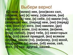 Выбери верно! (С) ним, (мимо) нее, (изо)всех сил, (ко)мне, (не) (к) чему, (о)