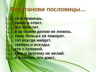 Восстанови пословицы… (…), то и пожнешь. (…), таков и ответ. (…), что блестит