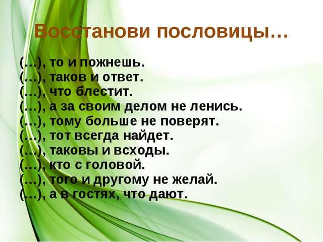 Восстанови пословицы… (…), то и пожнешь. (…), таков и ответ. (…), что блестит...