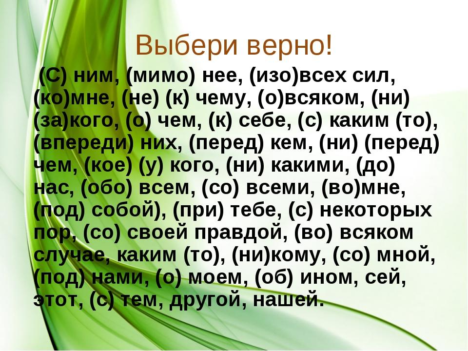 Выбери верно! (С) ним, (мимо) нее, (изо)всех сил, (ко)мне, (не) (к) чему, (о)...