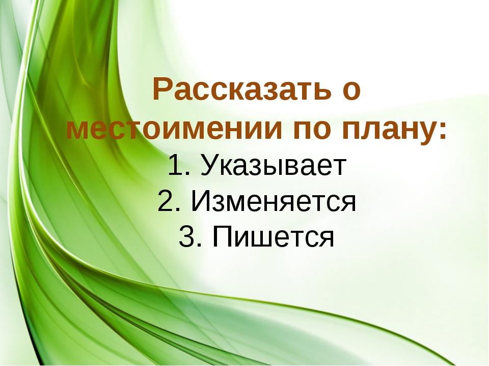 Рассказать о местоимении по плану: 1. Указывает 2. Изменяется 3. Пишется