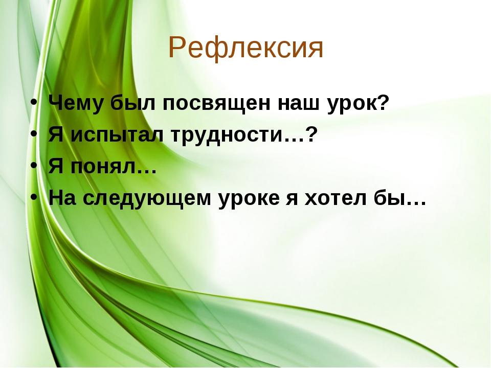 Рефлексия Чему был посвящен наш урок? Я испытал трудности…? Я понял… На следу...